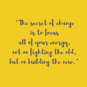 _The secret of change is to focus all of your energy, not on fighting the old, but on building the new._